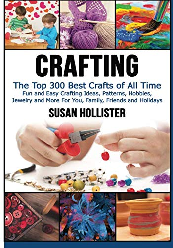 Crafting: The Top 300 Best Crafts: Fun and Easy Crafting Ideas, Patterns, Hobbies, Jewelry and More For You, Family, Friends and Holidays (Have Fun ... Sewing Decorating Woodworking Painting Guide) -