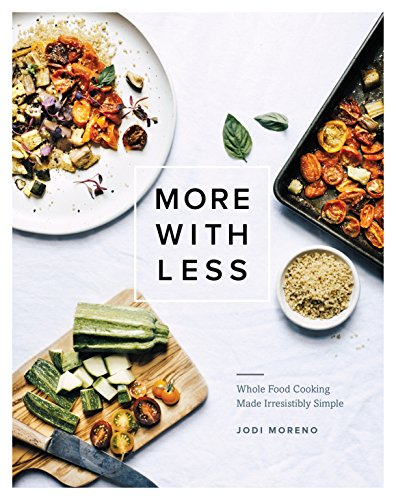 More with Less: Whole Food Cooking Made Irresistibly Simple Minimalist Cooks Dinner
