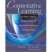 CONNOTATIVE LEARNING: THE TRAINER'S GUIDE TO LEARNING THEORIES AND THEIR PRACTICAL APPLICATION TO TRAINING DESIGN