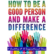 How to Be a Good Person and Make a Difference: 11 Qualities of a Good Person, and 12 Inspirational Ideas for How to Make a Difference in Your World