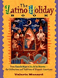 The Latino Holiday Book: From Cinco De Mayo to Dia De Los Muertos : The Celebrations and Traditions of Hispanic-Americans