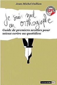 Je suis nul en orthographe. Gps pour mieux écrire au quotidien par Jean-Michel Oullion