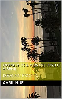 WHERE IS IT? & HOW DO I FIND IT AIRBNB: Booking Profits by [Hue , Avril ]