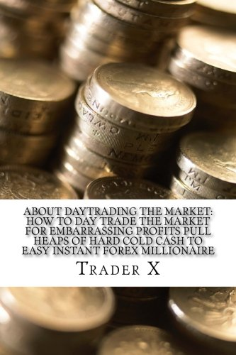 Read Online About Daytrading The Market: How To Day Trade The Market For Embarrassing Profits Pull Heaps Of Hard Cold Cash To Easy Instant Forex Millionaire: How To Escape 9-5, Live Anywhere And Join The New Rich ebook