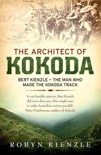 The Architect of Kokoda: Bert Kienzle - The Man Who Made the Kokoda Trail (Hachette Military Collection)