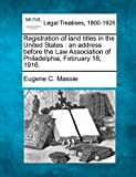 Registration of land titles in the United States : an address before the Law Association of Philadelphia, February 18 1916, Eugene C. Massie, 1240075065