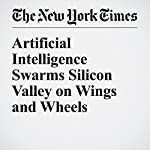 Artificial Intelligence Swarms Silicon Valley on Wings and Wheels | John Markoff