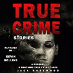 True Crime Stories: A Prequel: 4 Shocking True Crime Cases | Jack Rosewood