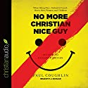 No More Christian Nice Guy: When Being Nice - Instead of Good - Hurts Men, Women, and Children Audiobook by Paul Coughlin Narrated by P. J. Ochlan