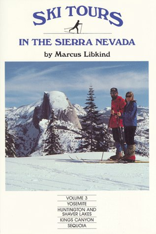 Ski Tours in the Sierra Nevada, Volume 3, Yosemite, Huntington and Shaver Lakes, Kings Canyon and Sequoia