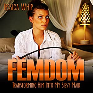 Femdom: Transforming Him into My Sissy Maid Audiobook