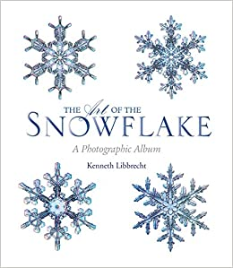 the art of the snowflake a photographic album kenneth libbrecht