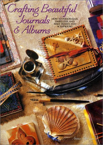 Crafting Beautiful Journals & Albums: How to Personalize, Embellish, and Make Diaries and Scrapbooks