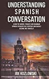 Understanding Spanish Conversation: Learn the Words, Phrases and Grammar Spanish Speakers Use Everyday and Quickly Become One Yourself!
