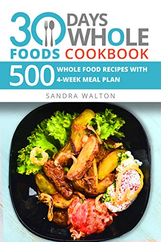 30 Days Whole Foods Cookbook: 500 Whole Food Recipes with 4-Week Meal Plan by Sandra Walton