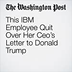 This IBM Employee Quit Over Her Ceo's Letter to Donald Trump | Jena McGregor