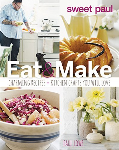 Sweet Paul Eat and Make: Charming Recipes and Kitchen Crafts You Will - Eat Sweet