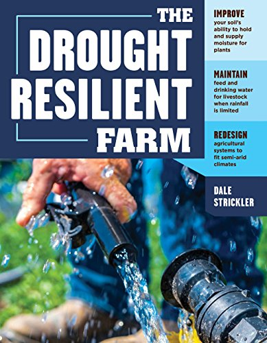 The Drought-Resilient Farm: Improve Your Soil's Ability to Hold and Supply Moisture for Plants; Maintain Feed and Drinking Water for Livestock when Rainfall ... Systems to Fit Semi-arid Climates by [Strickler, Dale]