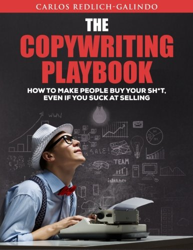 The Copywriting Playbook: How To Make People Buy Your Sh*T, Even If You Suck At Selling