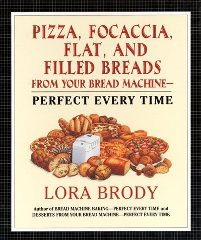 - Pizza, Focaccia, Flat and Filled Breads For Your Bread Machine: Perfect Every Time