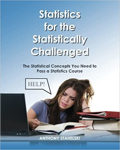 Statistics for the Statistically Challenged:: The Statistical Concepts You Need to Pass a Statistics Course by Dr. Anthony J. Stahelski (2012-03-08)
