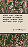 Mexico Before Cortez - an Account of the Daily Life, Religion and Ritual of the Aztecs and Kindred Peoples, J. Eric Thompson, 1443725889