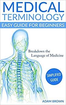 Medical Terminology: Medical Terminology Easy Guide for Beginners (Medical Terminology, Nursing School, Medical Books, Medical School, Physiology, Pre Med)
