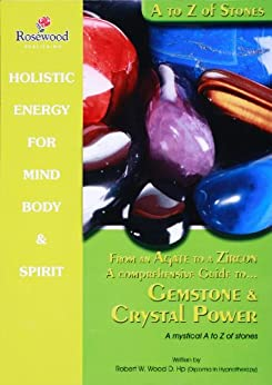 From an Agate to a Zicon a comprehensive guide to Gemstone & Crystal Power : A mystical A to Z of stones (Power for life Book 11) by [Wood D.Hp, Robert W]