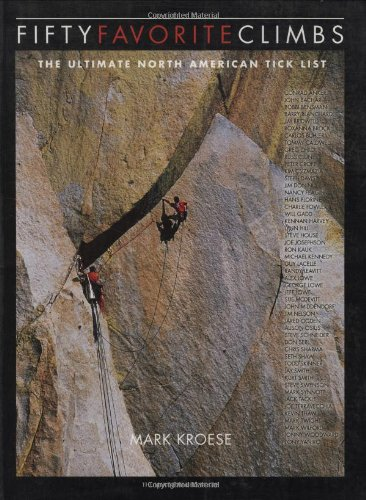 Fifty Favorite Climbs in North America: The Ultimate North American Tick List, Mark Kroese