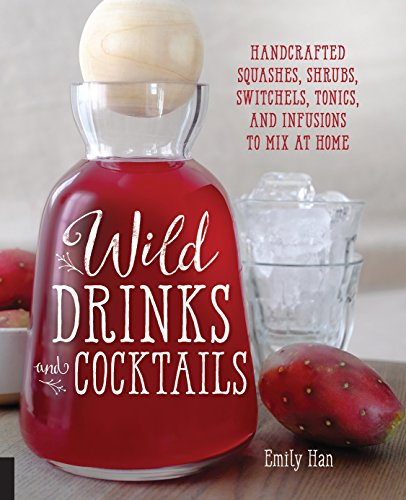 Wild Drinks & Cocktails: Handcrafted Squashes, Shrubs, Switchels, Tonics, and Infusions to Mix at Home by Emily Han