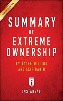 Summary of Extreme Ownership: by Jocko Willink and Leif Babin ; Includes Analysis