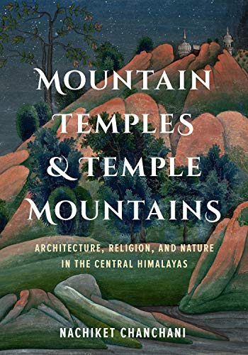 Mountain Temples and Temple Mountains: Architecture, Religion, and Nature in the Central Himalayas (Global South Asia)