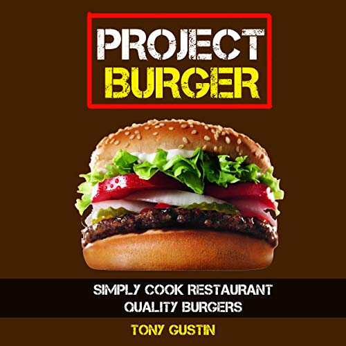 Project Burger: Simply Cook Restaurant Quality Burgers by Tony Gustin