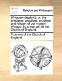 Whiggery Display'D; or, the Principles, Practices, Erudition and Religion of Our Modern Whiggs by a True Son of the Church of England, True Son Of The Church Of England, 1171070748