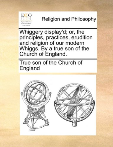Whiggery display'd; or, the principles, practices, erudition and religion of our modern Whiggs. By a true son of the Church of England. pdf epub
