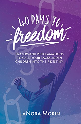 40 Days to Freedom: Prayers and Proclamations To Call Your Backslidden Children Into Their Destiny by [Morin, LaNora]