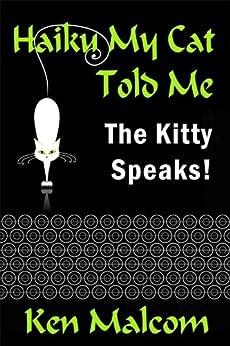Haiku My Cat Told Me: The Kitty Speaks! by [Malcom, Ken]