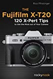 The Fujifilm X-T20: 120 X-Pert Tips to Get the Most Out of Your Camera