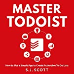 Master Todoist: How to Use a Simple App to Create Actionable To-Do Lists and Organize Your Life | S. J. Scott