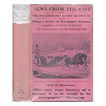 NEWS FROM THE PAST, 1805-1887;: THE AUTOBIOGRAPHY OF THE NINETEENTH CENTURY, BEING A MISCELLANY OF NEWSPAPER ACCOUNTS OF WARS, RIOTS, CORONATIONS, MURDERS, ... WRITERS, MUSICIANS AND ACTORS OF THE PERIOD