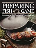 fish and game cookbook - Preparing Fish & Wild Game: Exceptional Recipes for the Finest of Wild Game Feasts
