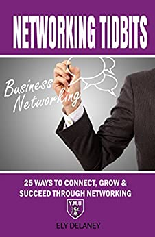 Networking Tidbits: 25 Ways To Connect, Grow & Succeed Through Networking by [Delaney, Ely]