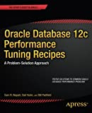 Oracle Database 12c Performance Tuning Recipes, Sam Alapati and Darl Kuhn, 1430261870