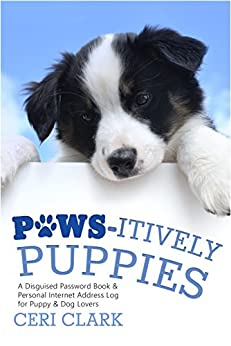Paws-itively Puppies: A Disguised Password Book & Personal Internet Address Log for Puppy & Dog Lovers (Disguised Password Book Series 2) by [Clark, Ceri]