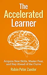 The Accelerated Learner: Acquire New Skills, Master Fear, and Stay Ahead of the Curve