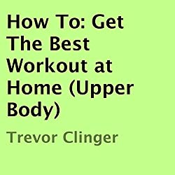 How To: Get the Best Workout at Home (Upper Body)
