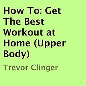 How To: Get the Best Workout at Home (Upper Body) Audiobook