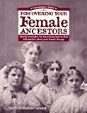 A Genealogist's Guide to Discovering Your Female Ancestors: Special Strategies for Uncovering Hard-To-Find Information About Your Female Lineage ... Guide to Discovering Your Ancestors Series)