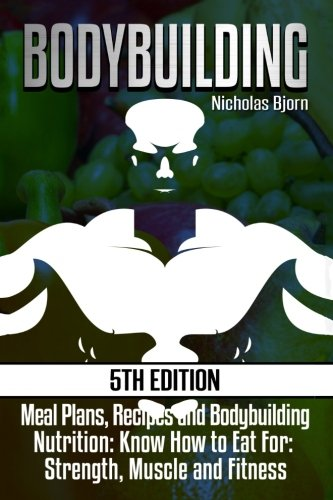 Bodybuilding: Meal Plans, Recipes and Bodybuilding Nutrition: Know How to Eat For: Strength, Muscle and Fitness