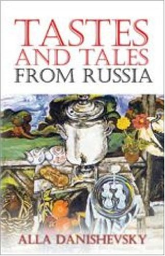 Tastes and Tales from Russia by Alla Danishevsky